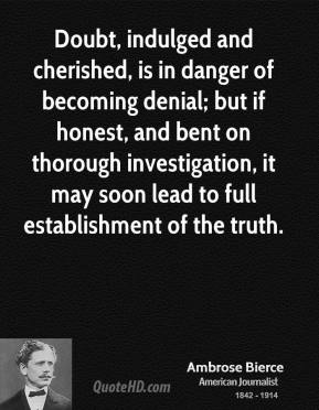 Ambrose Bierce - Doubt, indulged and cherished, is in danger of becoming denial; but if honest, and bent on thorough investigation, it may soon lead to full establishment of the truth.