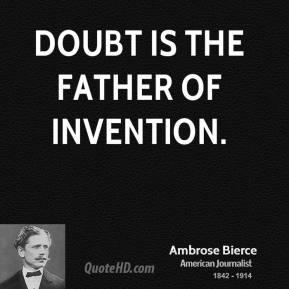 Ambrose Bierce - Doubt is the father of invention.