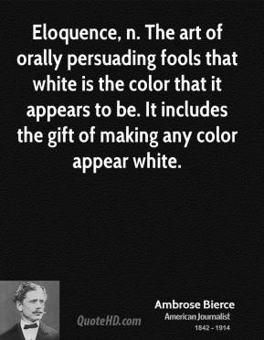 Eloquence, n. The art of orally persuading fools that white is the color that it appears to be. It includes the gift of making any color appear white.