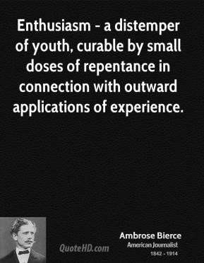 Ambrose Bierce - Enthusiasm - a distemper of youth, curable by small doses of repentance in connection with outward applications of experience.