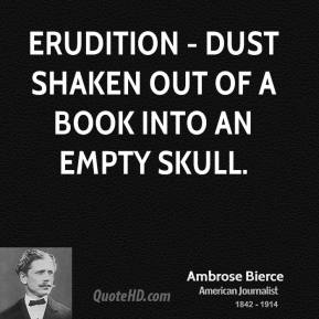 Ambrose Bierce - Erudition - dust shaken out of a book into an empty skull.