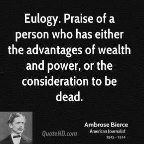 Ambrose Bierce - Eulogy. Praise of a person who has either the advantages of wealth and power, or the consideration to be dead.