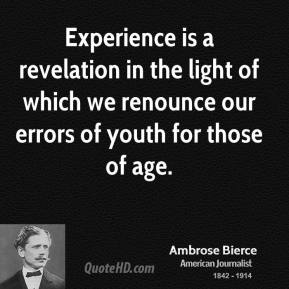 Ambrose Bierce - Experience is a revelation in the light of which we renounce our errors of youth for those of age.