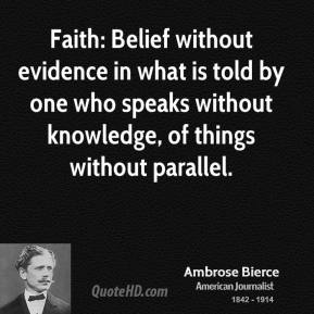 Ambrose Bierce - Faith: Belief without evidence in what is told by one who speaks without knowledge, of things without parallel.