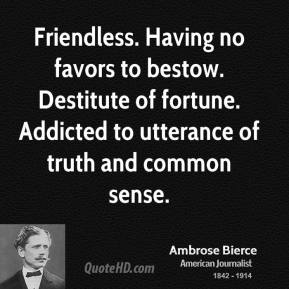 Friendless. Having no favors to bestow. Destitute of fortune. Addicted to utterance of truth and common sense.