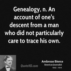 Genealogy, n. An account of one's descent from a man who did not particularly care to trace his own.