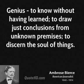 Genius - to know without having learned; to draw just conclusions from unknown premises; to discern the soul of things.