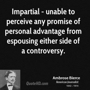 Ambrose Bierce - Impartial - unable to perceive any promise of personal advantage from espousing either side of a controversy.