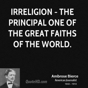 Ambrose Bierce - Irreligion - the principal one of the great faiths of the world.