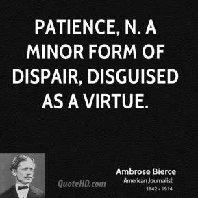 Patience, n. A minor form of dispair, disguised as a virtue.