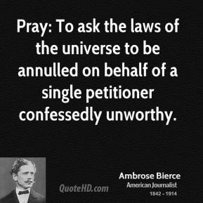Ambrose Bierce - Pray: To ask the laws of the universe to be annulled on behalf of a single petitioner confessedly unworthy.