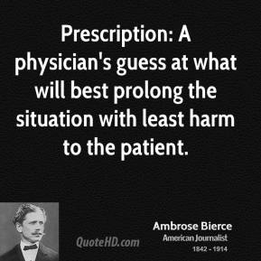 Ambrose Bierce - Prescription: A physician's guess at what will best prolong the situation with least harm to the patient.