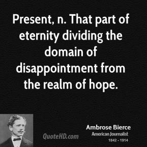 Ambrose Bierce - Present, n. That part of eternity dividing the domain of disappointment from the realm of hope.