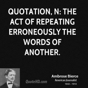 Ambrose Bierce - Quotation, n: The act of repeating erroneously the words of another.