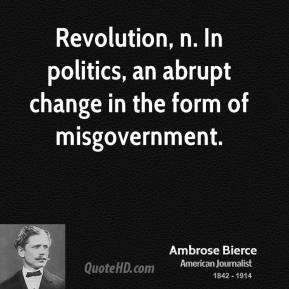 Revolution, n. In politics, an abrupt change in the form of misgovernment.