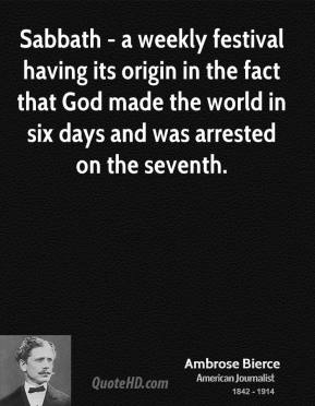 Ambrose Bierce - Sabbath - a weekly festival having its origin in the fact that God made the world in six days and was arrested on the seventh.