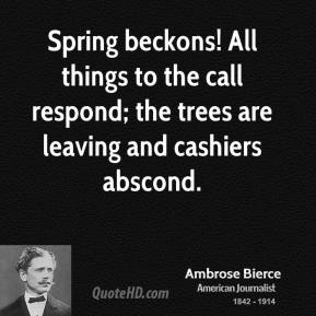Ambrose Bierce - Spring beckons! All things to the call respond; the trees are leaving and cashiers abscond.