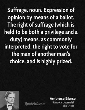 Ambrose Bierce - Suffrage, noun. Expression of opinion by means of a ballot. The right of suffrage (which is held to be both a privilege and a duty) means, as commonly interpreted, the right to vote for the man of another man's choice, and is highly prized.