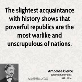 Ambrose Bierce - The slightest acquaintance with history shows that powerful republics are the most warlike and unscrupulous of nations.