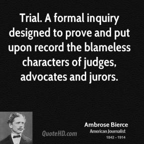Ambrose Bierce - Trial. A formal inquiry designed to prove and put upon record the blameless characters of judges, advocates and jurors.