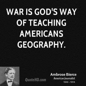 Ambrose Bierce - War is God's way of teaching Americans geography.