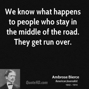 We know what happens to people who stay in the middle of the road. They get run over.