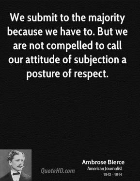 We submit to the majority because we have to. But we are not compelled to call our attitude of subjection a posture of respect.