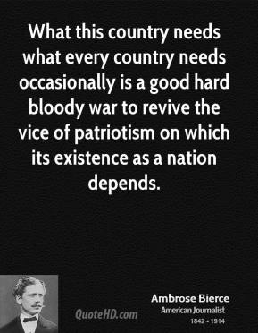 What this country needs what every country needs occasionally is a good hard bloody war to revive the vice of patriotism on which its existence as a nation depends.