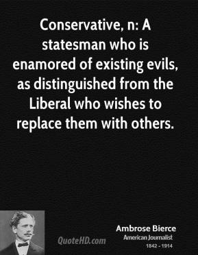 Ambrose Bierce - Conservative, n: A statesman who is enamored of existing evils, as distinguished from the Liberal who wishes to replace them with others.