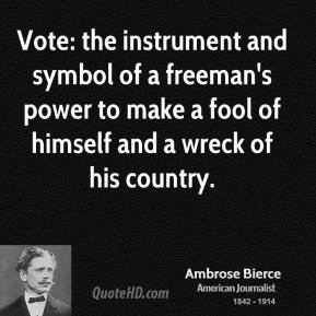 Ambrose Bierce - Vote: the instrument and symbol of a freeman's power to make a fool of himself and a wreck of his country.