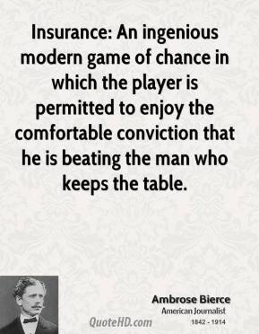 Ambrose Bierce - Insurance: An ingenious modern game of chance in which the player is permitted to enjoy the comfortable conviction that he is beating the man who keeps the table.