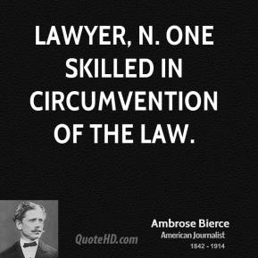 Ambrose Bierce - LAWYER, n. One skilled in circumvention of the law.
