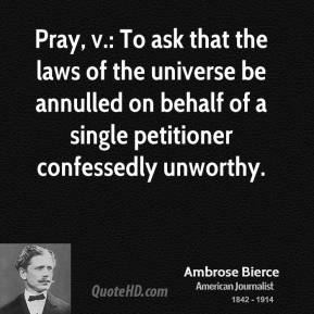 Ambrose Bierce - Pray, v.: To ask that the laws of the universe be annulled on behalf of a single petitioner confessedly unworthy.