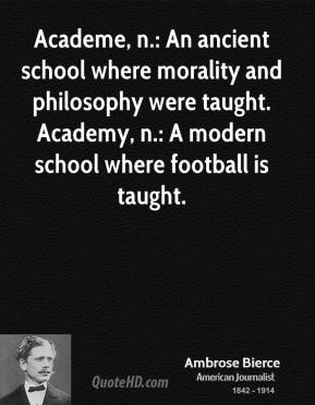 Ambrose Bierce - Academe, n.: An ancient school where morality and philosophy were taught. Academy, n.: A modern school where football is taught.