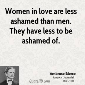 Women in love are less ashamed than men. They have less to be ashamed of.