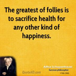 Arthur Schopenhauer - The greatest of follies is to sacrifice health for any other kind of happiness.