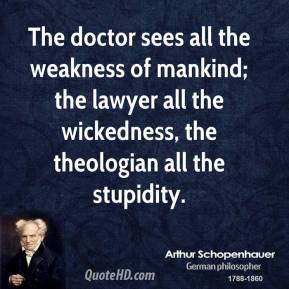 Arthur Schopenhauer - The doctor sees all the weakness of mankind; the lawyer all the wickedness, the theologian all the stupidity.