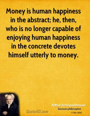Arthur Schopenhauer - Money is human happiness in the abstract; he, then, who is no longer capable of enjoying human happiness in the concrete devotes himself utterly to money.