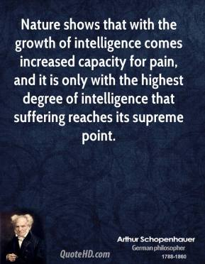Arthur Schopenhauer - Nature shows that with the growth of intelligence comes increased capacity for pain, and it is only with the highest degree of intelligence that suffering reaches its supreme point.