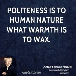 Arthur Schopenhauer - Politeness is to human nature what warmth is to wax.