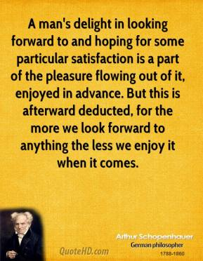 Arthur Schopenhauer - A man's delight in looking forward to and hoping for some particular satisfaction is a part of the pleasure flowing out of it, enjoyed in advance. But this is afterward deducted, for the more we look forward to anything the less we enjoy it when it comes.