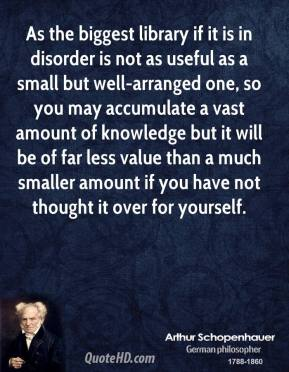 Arthur Schopenhauer - As the biggest library if it is in disorder is not as useful as a small but well-arranged one, so you may accumulate a vast amount of knowledge but it will be of far less value than a much smaller amount if you have not thought it over for yourself.