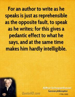 Arthur Schopenhauer - For an author to write as he speaks is just as reprehensible as the opposite fault, to speak as he writes; for this gives a pedantic effect to what he says, and at the same time makes him hardly intelligible.