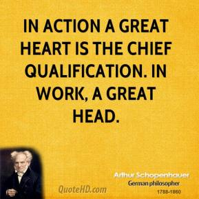 In action a great heart is the chief qualification. In work, a great head.