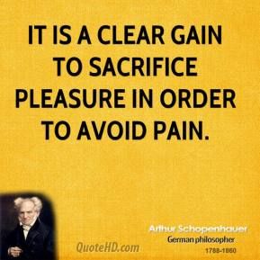 Arthur Schopenhauer - It is a clear gain to sacrifice pleasure in order to avoid pain.