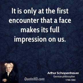 Arthur Schopenhauer - It is only at the first encounter that a face makes its full impression on us.