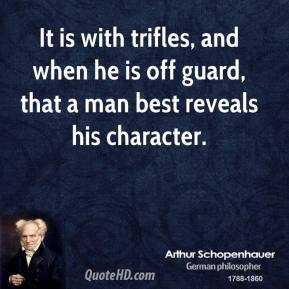 Arthur Schopenhauer - It is with trifles, and when he is off guard, that a man best reveals his character.