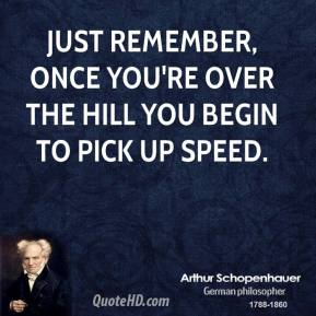 Arthur Schopenhauer - Just remember, once you're over the hill you begin to pick up speed.