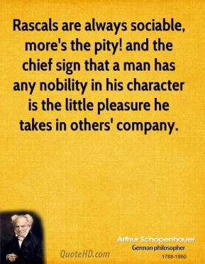 Arthur Schopenhauer - Rascals are always sociable, more's the pity! and the chief sign that a man has any nobility in his character is the little pleasure he takes in others' company.