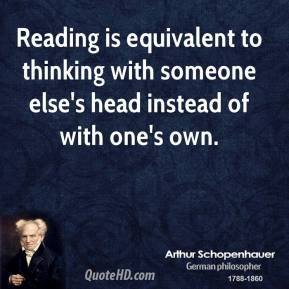 Arthur Schopenhauer - Reading is equivalent to thinking with someone else's head instead of with one's own.